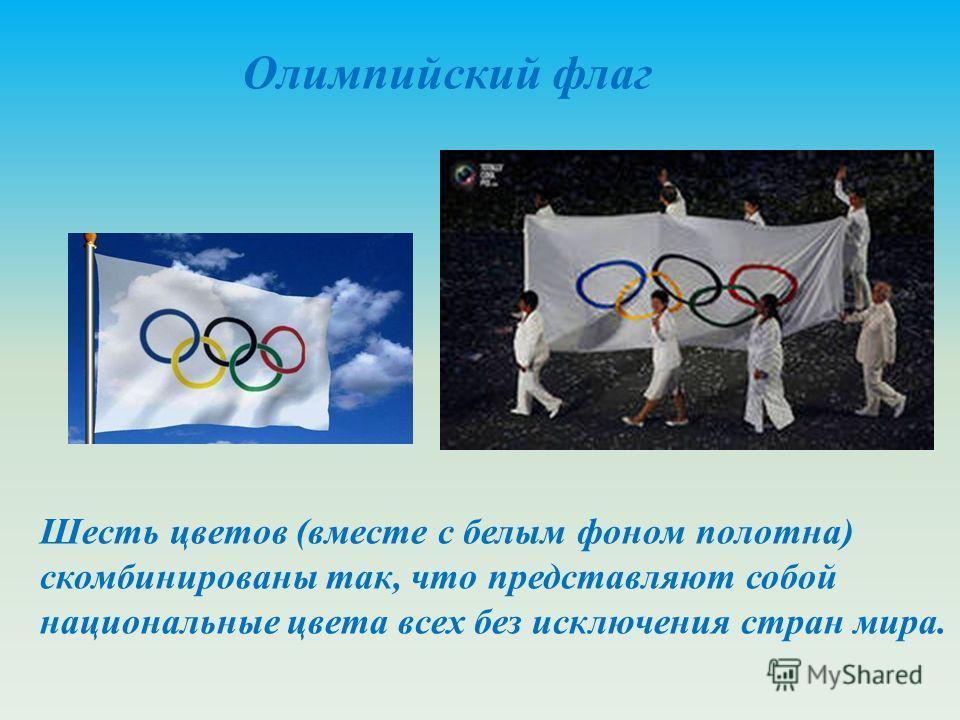 Олимпийский флаг Шесть цветов (вместе с белым фоном полотна) скомбинированы так, что представляют собой национальные цвета всех без исключения стран мира.
