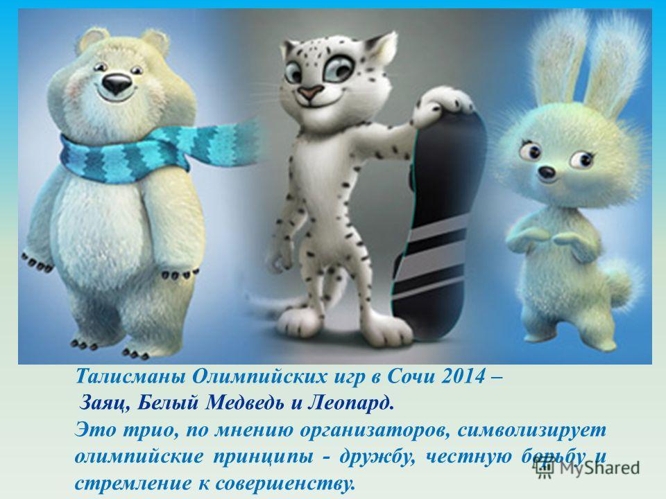 Талисманами Олимпийских игр в Сочи 2014 года жители России выбрали зайца, белого медведя и Леопарда. Это трио, по мнению организаторов, символизирует олимпийские принципы - дружбу, честную борьбу и стремление к совершенству. Талисманы Олимпийских игр