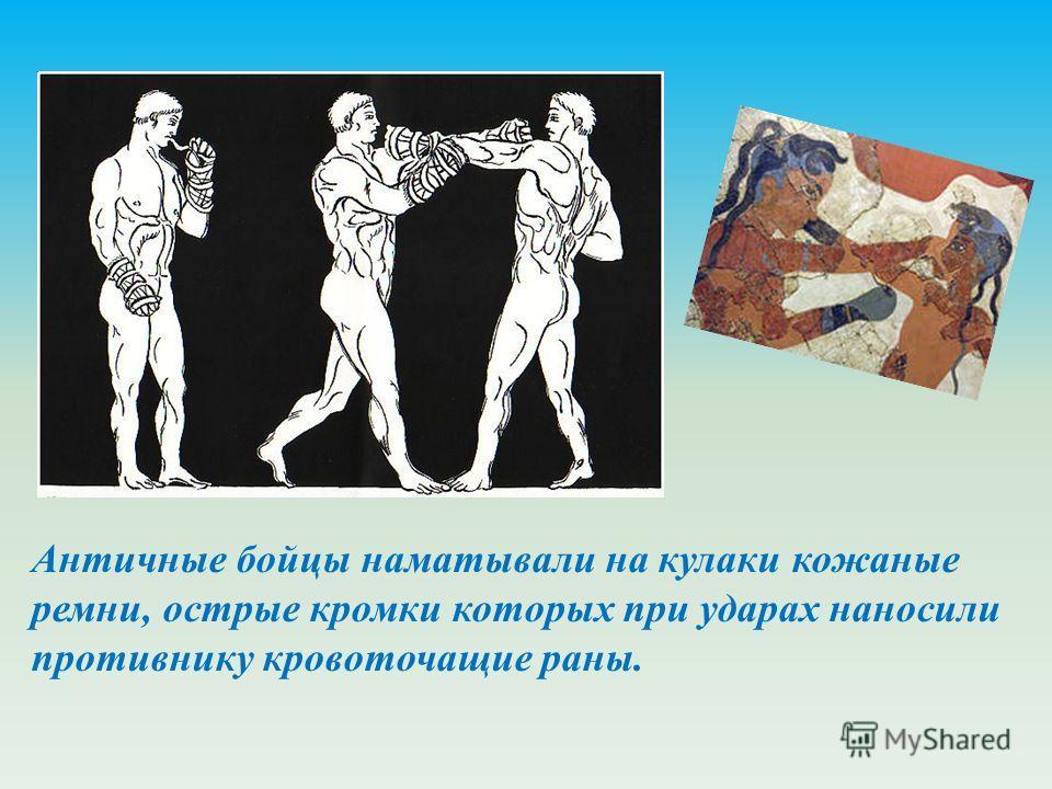 Античные бойцы наматывали на кулаки кожаные ремни, острые кромки которых при ударах наносили противнику кровоточащие раны.