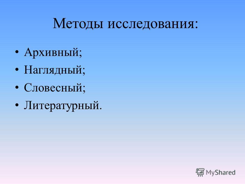 Методы исследования: Архивный; Наглядный; Словесный; Литературный.