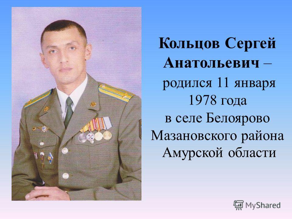 Кольцов Сергей Анатольевич – родился 11 января 1978 года в селе Белоярово Мазановского района Амурской области