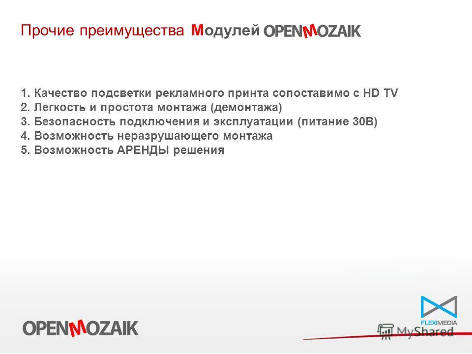 Прочие преимущества Модулей 1. Качество подсветки рекламного принта сопоставимо с HD TV 2. Легкость и простота монтажа (демонтажа) 3. Безопасность подключения и эксплуатации (питание 30В) 4. Возможность неразрушающего монтажа 5. Возможность АРЕНДЫ ре