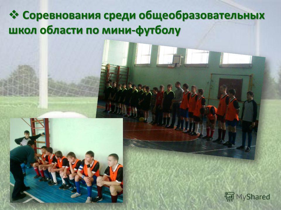Соревнования среди общеобразовательных школ области по мини-футболу Соревнования среди общеобразовательных школ области по мини-футболу