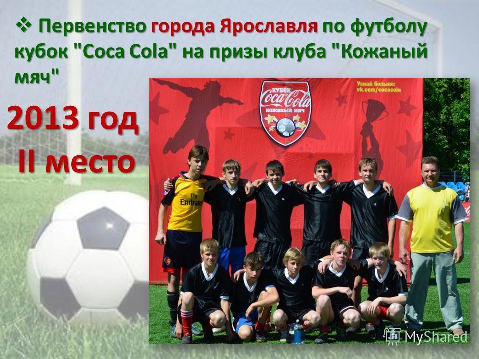 Первенство города Ярославля по футболу кубок Coca Cola на призы клуба Кожаный мяч Первенство города Ярославля по футболу кубок Coca Cola на призы клуба Кожаный мяч 2013 год II место