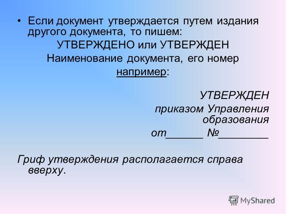Если документ утверждается путем издания другого документа, то пишем: УТВЕРЖДЕНО или УТВЕРЖДЕН Наименование документа, его номер например: УТВЕРЖДЕН приказом Управления образования от______ ________ Гриф утверждения располагается справа вверху.