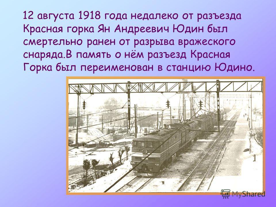 12 августа 1918 года недалеко от разъезда Красная горка Ян Андреевич Юдин был смертельно ранен от разрыва вражеского снаряда.В память о нём разъезд Красная Горка был переименован в станцию Юдино.