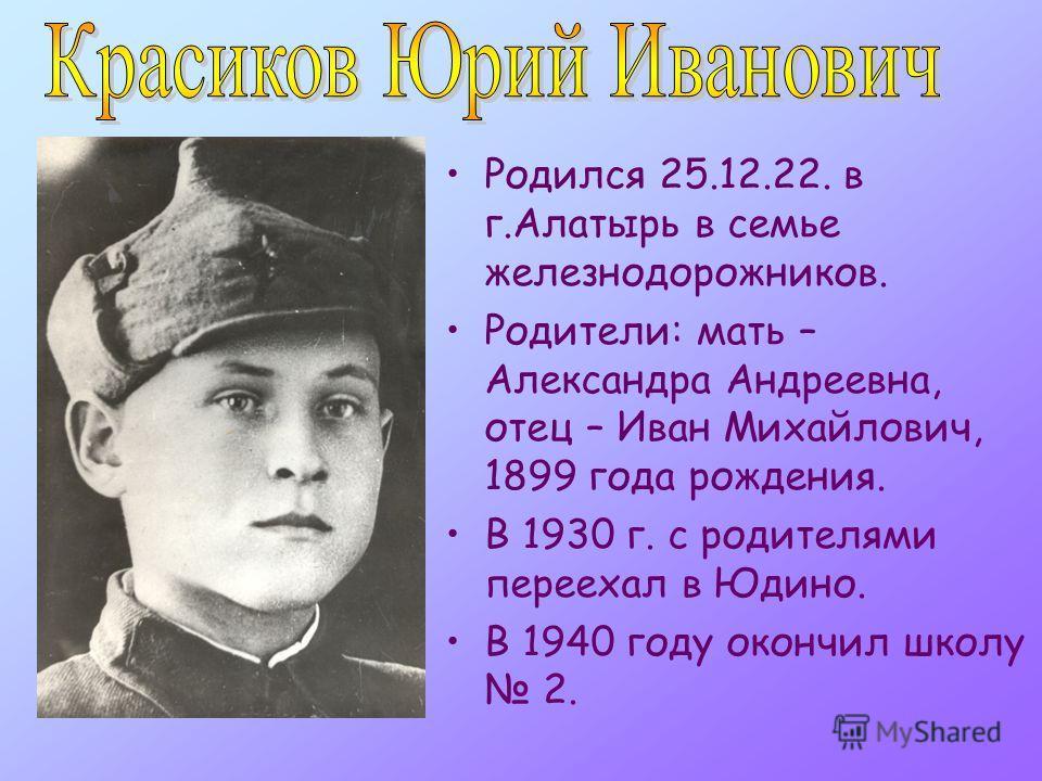 Родился 25.12.22. в г.Алатырь в семье железнодорожников. Родители: мать – Александра Андреевна, отец – Иван Михайлович, 1899 года рождения. В 1930 г. с родителями переехал в Юдино. В 1940 году окончил школу 2.