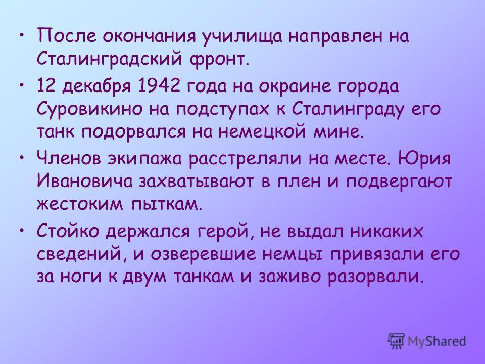 После окончания училища направлен на Сталинградский фронт. 12 декабря 1942 года на окраине города Суровикино на подступах к Сталинграду его танк подорвался на немецкой мине. Членов экипажа расстреляли на месте. Юрия Ивановича захватывают в плен и под