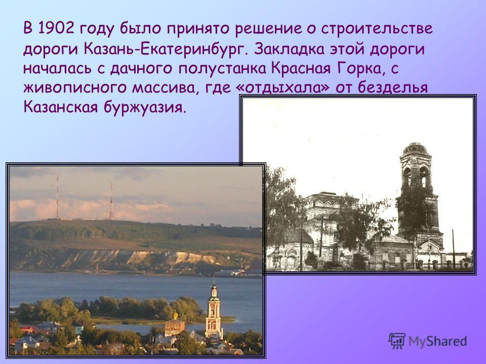В 1902 году было принято решение о строительстве дороги Казань-Екатеринбург. Закладка этой дороги началась с дачного полустанка Красная Горка, с живописного массива, где «отдыхала» от безделья Казанская буржуазия.