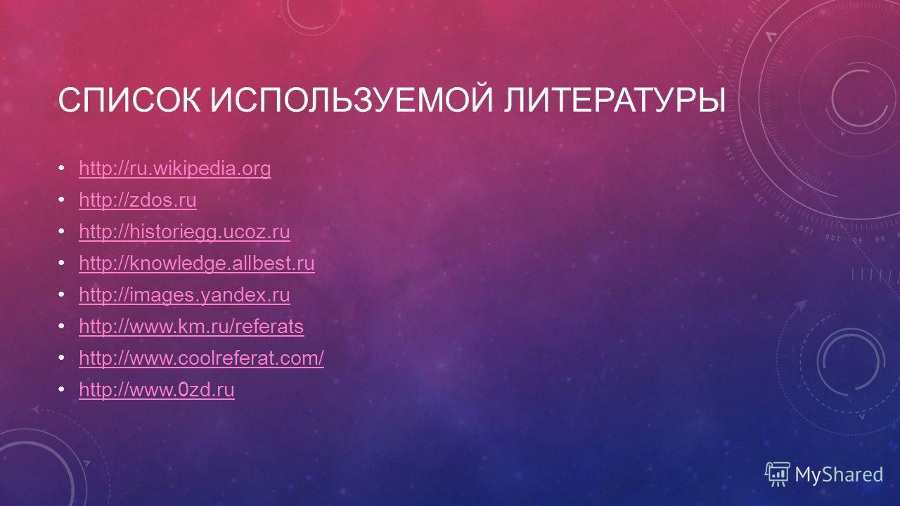 СПИСОК ИСПОЛЬЗУЕМОЙ ЛИТЕРАТУРЫ http://ru.wikipedia.org http://zdos.ru http://historiegg.ucoz.ru http://knowledge.allbest.ru http://images.yandex.ru http://www.km.ru/referats http://www.coolreferat.com/ http://www.0zd.ru