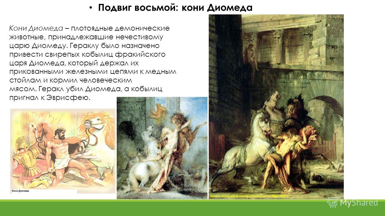 Подвиг восьмой: кони Диомеда Кони Диомеда – плотоядные демонические животные, принадлежавшие нечестивому царю Диомеду. Гераклу было назначено привести свирепых кобылиц фракийского царя Диомеда, который держал их прикованными железными цепями к медным