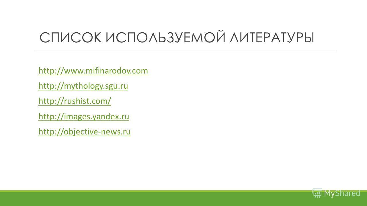 СПИСОК ИСПОЛЬЗУЕМОЙ ЛИТЕРАТУРЫ http://www.mifinarodov.com http://mythology.sgu.ru http://rushist.com/ http://images.yandex.ru http://objective-news.ru