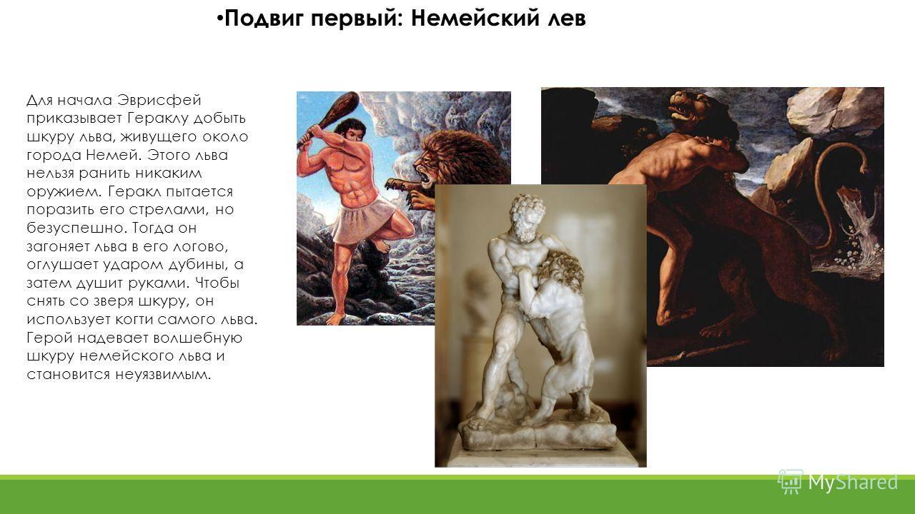 Подвиг первый: Немейский лев Для начала Эврисфей приказывает Гераклу добыть шкуру льва, живущего около города Немей. Этого льва нельзя ранить никаким оружием. Геракл пытается поразить его стрелами, но безуспешно. Тогда он загоняет льва в его логово,