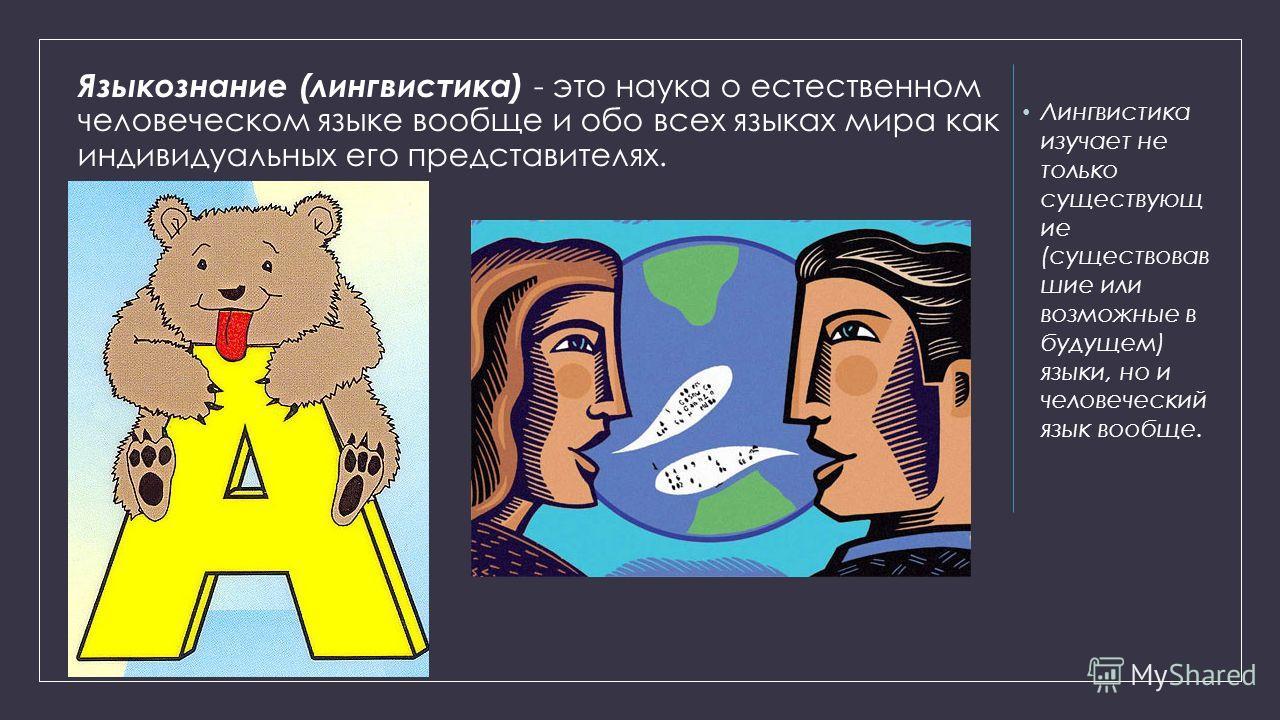 Языкознание (лингвистика) - это наука о естественном человеческом языке вообще и обо всех языках мира как индивидуальных его представителях. Лингвистика изучает не только существующ ие (существовав шие или возможные в будущем) языки, но и человечески