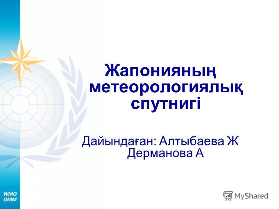 Жапонияның метеорологиялық спутнигі Дайындаған: Алтыбаева Ж Дерманова А