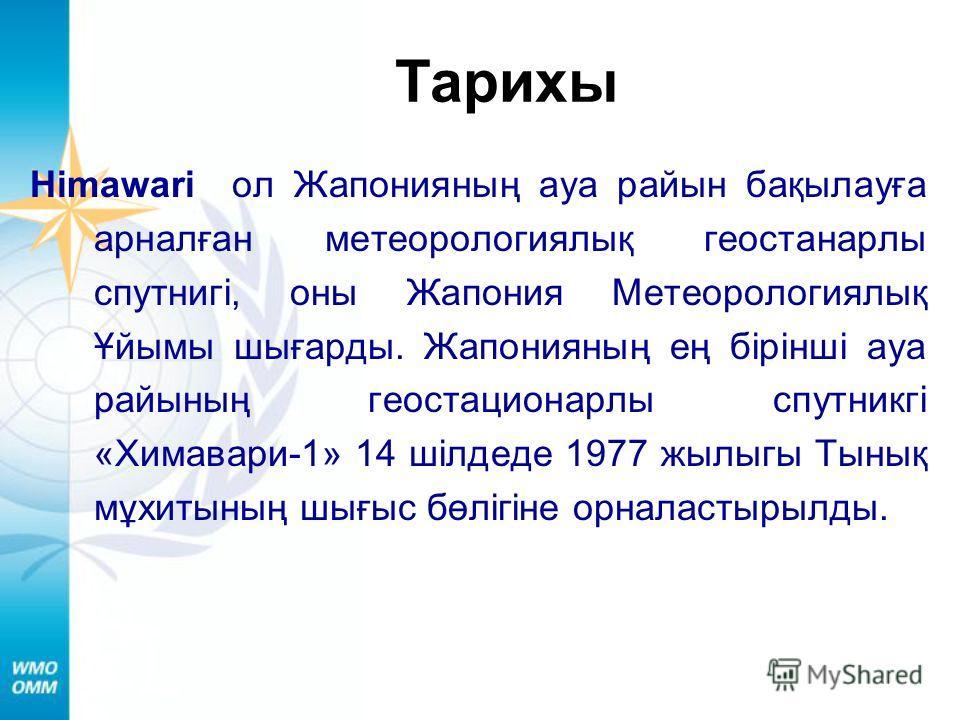 Тарихы Himawari ол Жапонияның ауа райын бақылауға арналған метеорологиялық геостанарлы спутнигі, оны Жапония Метеорологиялық Ұйымы шығарды. Жапонияның ең бірінші ауа райының геостационарлы спутникгі «Химавари-1» 14 шілдеде 1977 жылыгы Тынық мұхитының