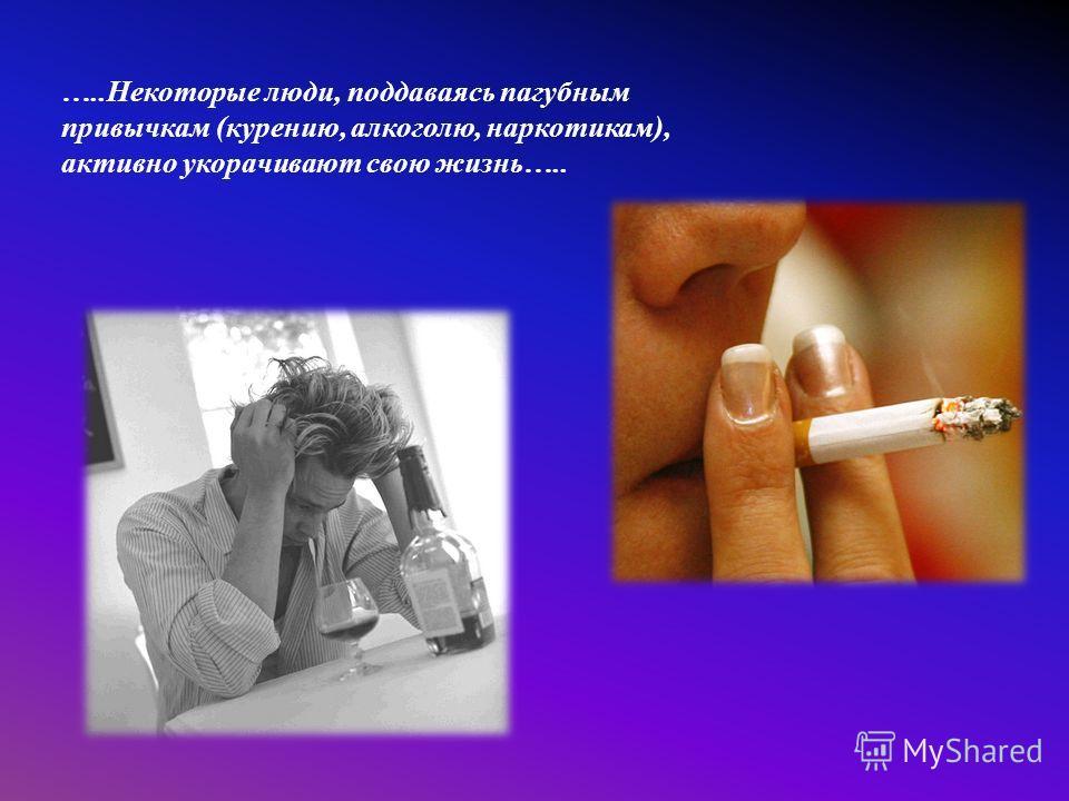 …..Некоторые люди, поддаваясь пагубным привычкам (курению, алкоголю, наркотикам), активно укорачивают свою жизнь…..
