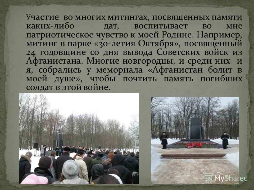 У частие во многих митингах, посвященных памяти каких-либо дат, воспитывает во мне патриотическое чувство к моей Родине. Например, митинг в парке «30-летия Октября», посвященный 24 годовщине со дня вывода Советских войск из Афганистана. Многие новгор