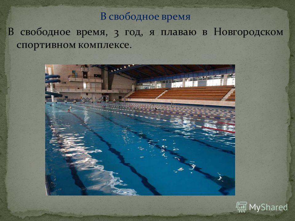 В свободное время В свободное время, 3 год, я плаваю в Новгородском спортивном комплексе.