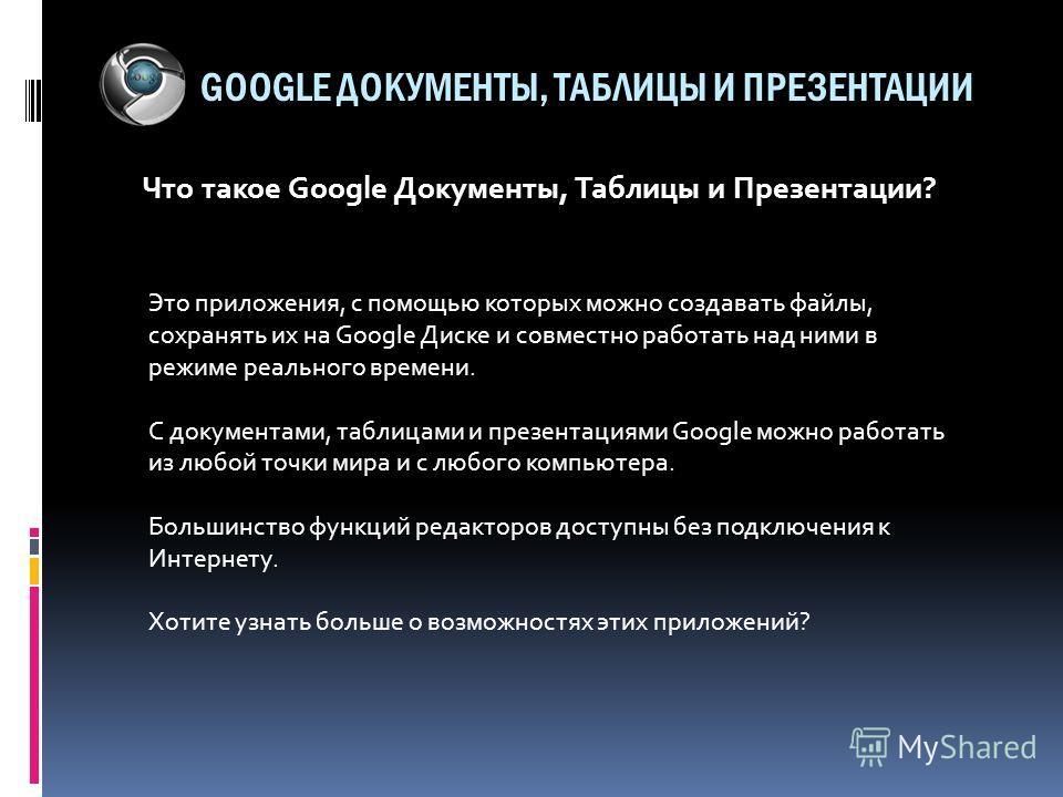 GOOGLE ДОКУМЕНТЫ, ТАБЛИЦЫ И ПРЕЗЕНТАЦИИ Что такое Google Документы, Таблицы и Презентации? Это приложения, с помощью которых можно создавать файлы, сохранять их на Google Диске и совместно работать над ними в режиме реального времени. C документами,