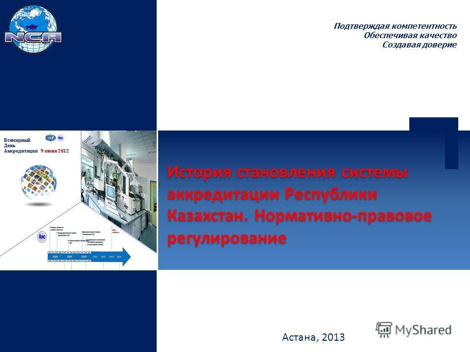 Подтверждая компетентность Обеспечивая качество Создавая доверие Астана, 2013 История становления системы аккредитации Республики Казахстан. Нормативно-правовое регулирование