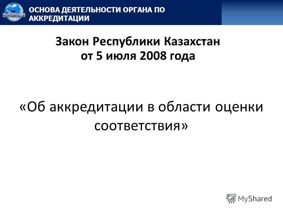 «Об аккредитации в области оценки соответствия» Закон Республики Казахстан от 5 июля 2008 года ОСНОВА ДЕЯТЕЛЬНОСТИ ОРГАНА ПО АККРЕДИТАЦИИ