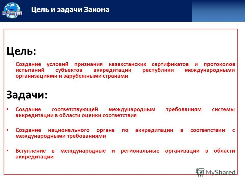 Цель: Создание условий признания казахстанских сертификатов и протоколов испытаний субъектов аккредитации республики международными организациями и зарубежными странами Задачи: Создание соответствующей международным требованиям системы аккредитации в