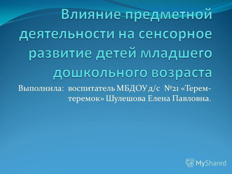 Выполнила: воспитатель МБДОУ д/с 21 «Терем- теремок» Шулешова Елена Павловна.