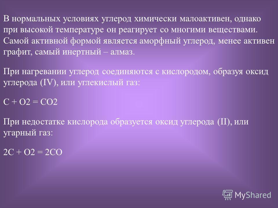 В нормальных условиях углерод химически малоактивен, однако при высокой температуре он реагирует со многими веществами. Самой активной формой является аморфный углерод, менее активен графит, самый инертный – алмаз. При нагревании углерод соединяются