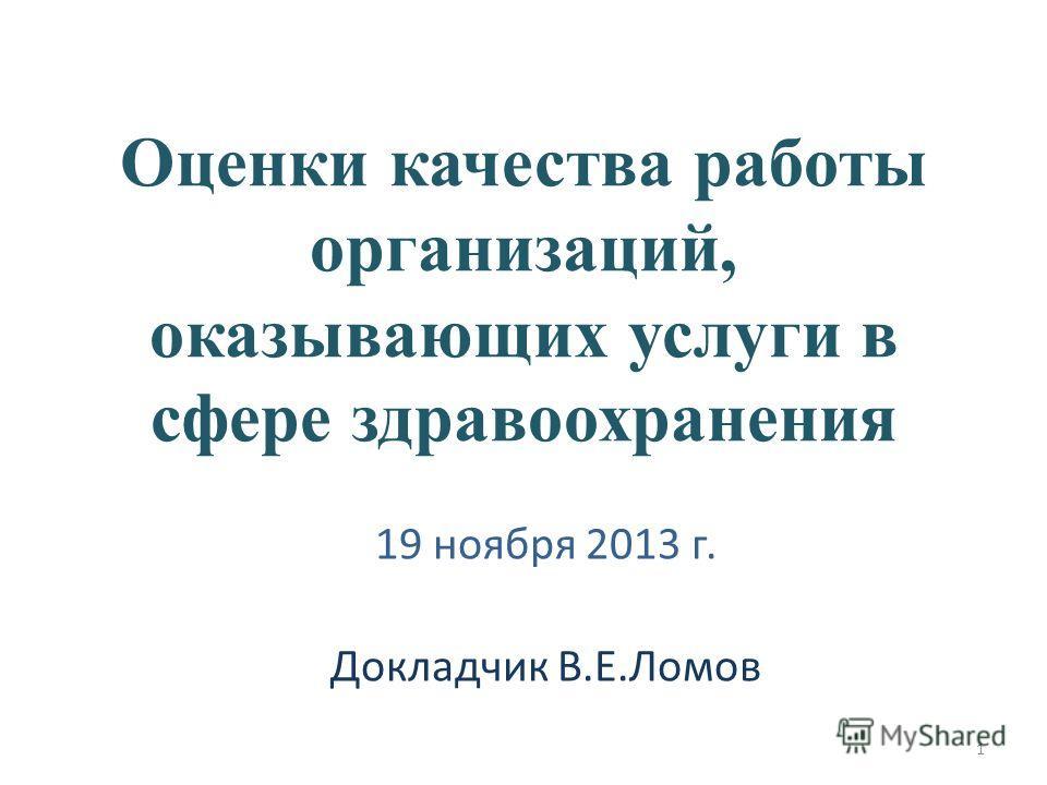 Оценки качества работы организаций, оказывающих услуги в сфере здравоохранения 19 ноября 2013 г. Докладчик В.Е.Ломов 1