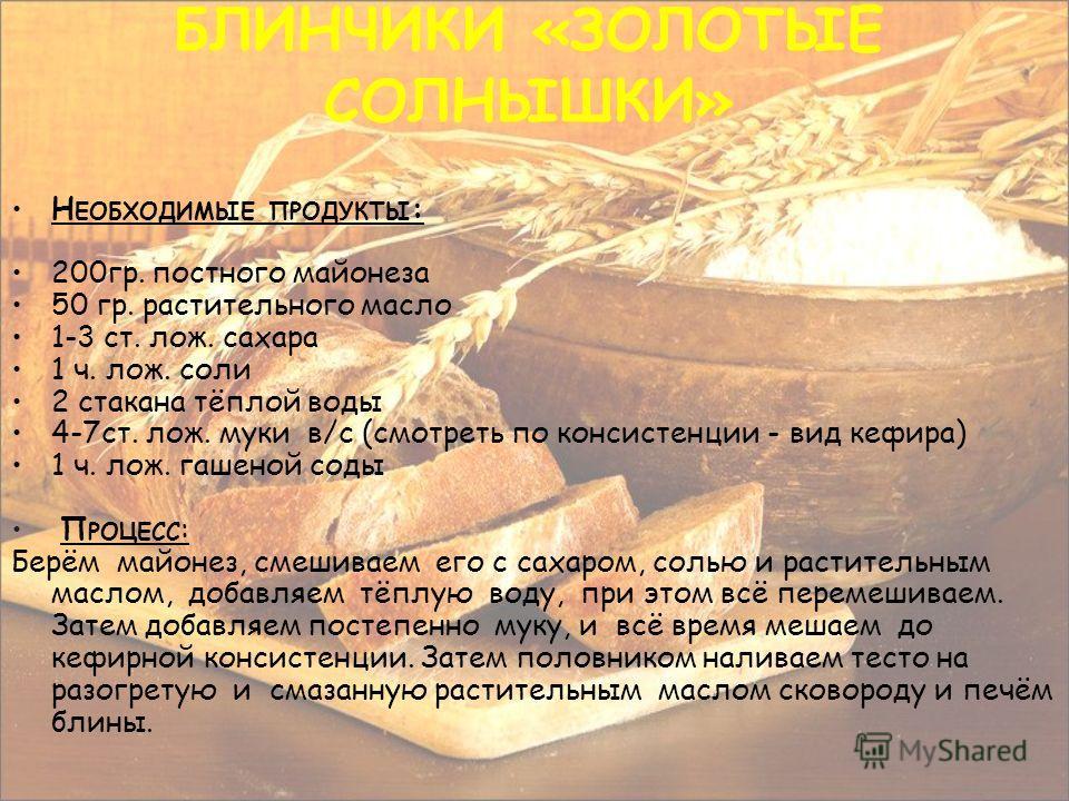 Н ЕОБХОДИМЫЕ ПРОДУКТЫ : 200гр. постного майонеза 50 гр. растительного масло 1-3 ст. лож. сахара 1 ч. лож. соли 2 стакана тёплой воды 4-7ст. лож. муки в/с (смотреть по консистенции - вид кефира) 1 ч. лож. гашеной соды П РОЦЕСС : Берём майонез, смешива