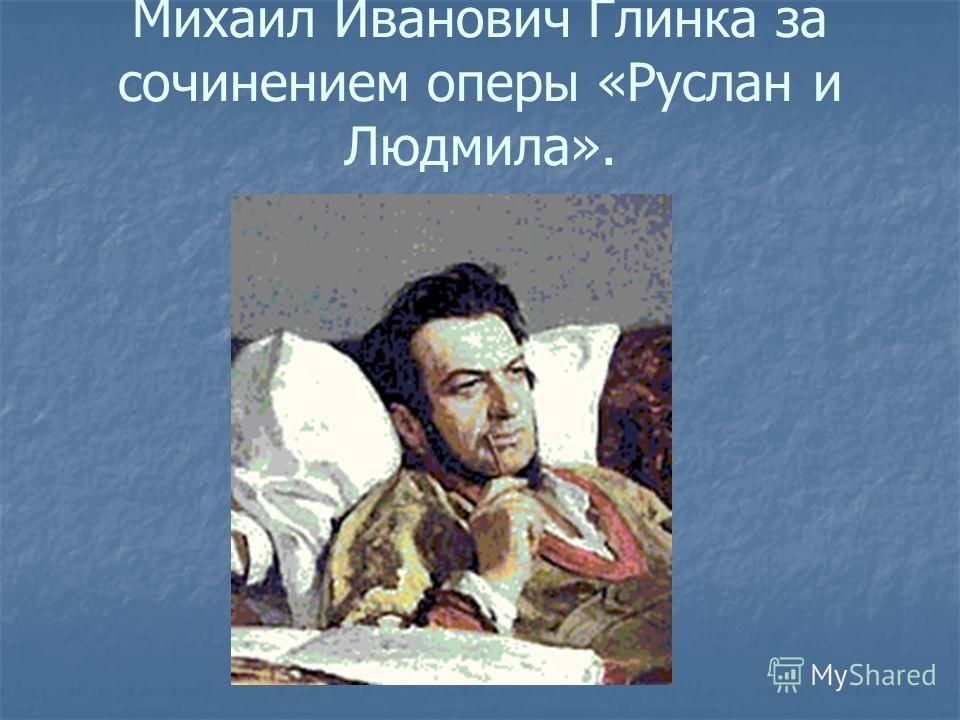 Михаил Иванович Глинка за сочинением оперы «Руслан и Людмила».