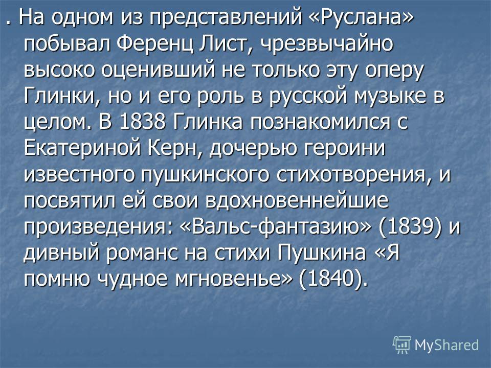 . На одном из представлений «Руслана» побывал Ференц Лист, чрезвычайно высоко оценивший не только эту оперу Глинки, но и его роль в русской музыке в целом. В 1838 Глинка познакомился с Екатериной Керн, дочерью героини известного пушкинского стихотвор