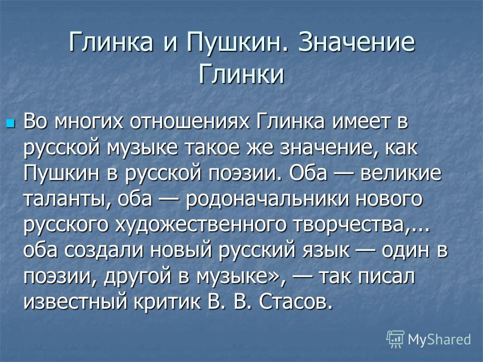Во многих отношениях Глинка имеет в русской музыке такое же значение, как Пушкин в русской поэзии. Оба великие таланты, оба родоначальники нового русского художественного творчества,... оба создали новый русский язык один в поэзии, другой в музыке»,