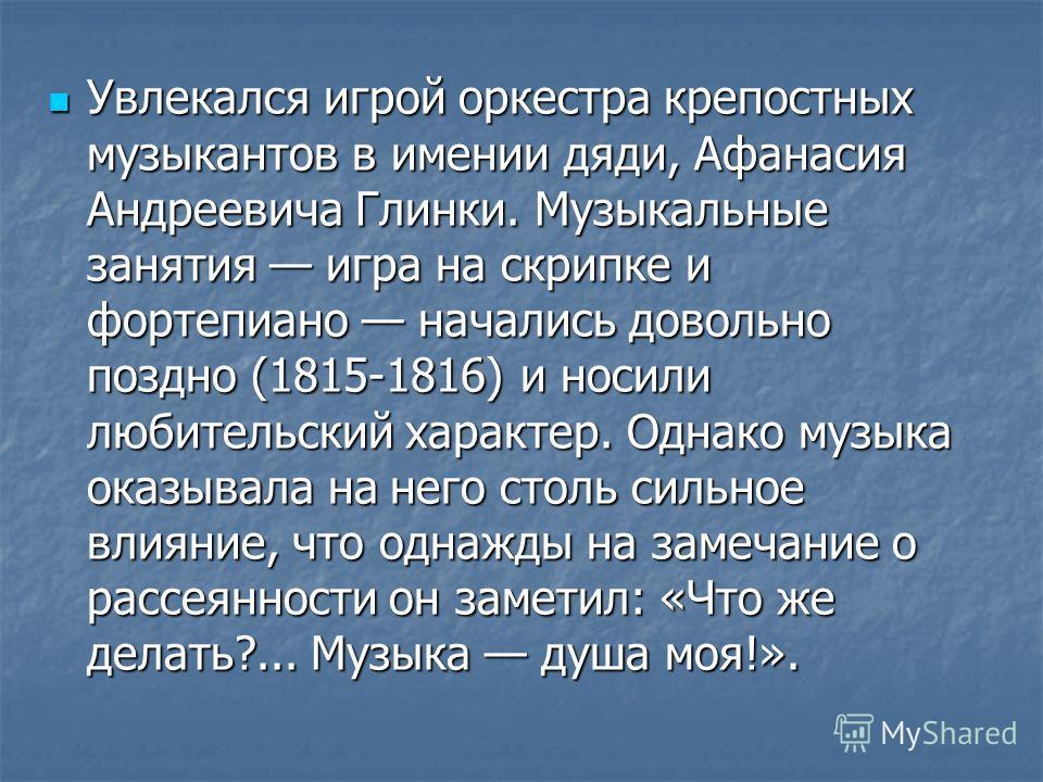 Увлекался игрой оркестра крепостных музыкантов в имении дяди, Афанасия Андреевича Глинки. Музыкальные занятия игра на скрипке и фортепиано начались довольно поздно (1815-1816) и носили любительский характер. Однако музыка оказывала на него столь силь