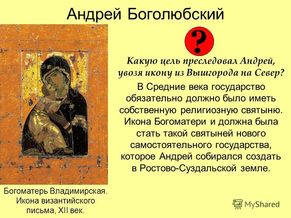 Андрей Боголюбский Какую цель преследовал Андрей, увозя икону из Вышгорода на Север? В Средние века государство обязательно должно было иметь собственную религиозную святыню. Икона Богоматери и должна была стать такой святыней нового самостоятельного