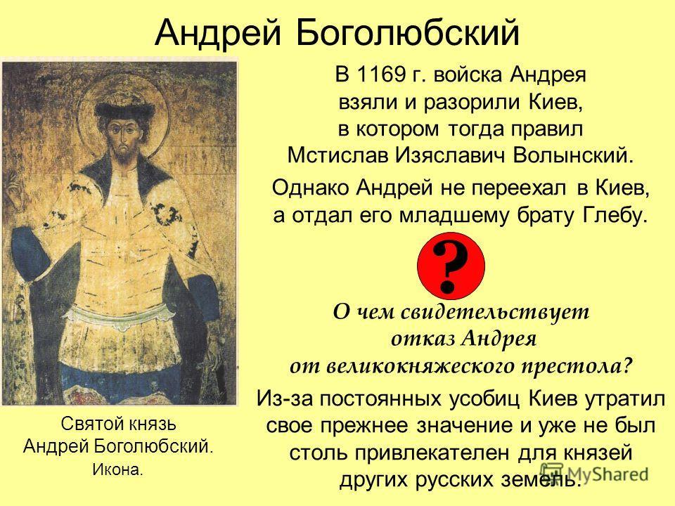 Андрей Боголюбский В 1169 г. войска Андрея взяли и разорили Киев, в котором тогда правил Мстислав Изяславич Волынский. Однако Андрей не переехал в Киев, а отдал его младшему брату Глебу. О чем свидетельствует отказ Андрея от великокняжеского престола