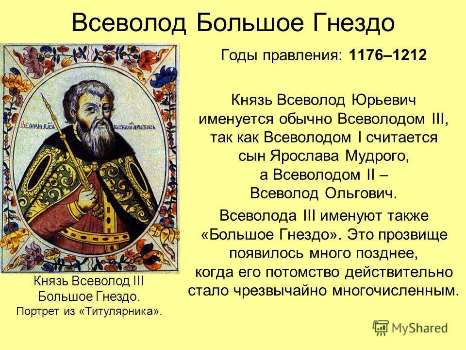 Всеволод Большое Гнездо Годы правления: 1176–1212 Князь Всеволод Юрьевич именуется обычно Всеволодом III, так как Всеволодом I считается сын Ярослава Мудрого, а Всеволодом II – Всеволод Ольгович. Всеволода III именуют также «Большое Гнездо». Это проз