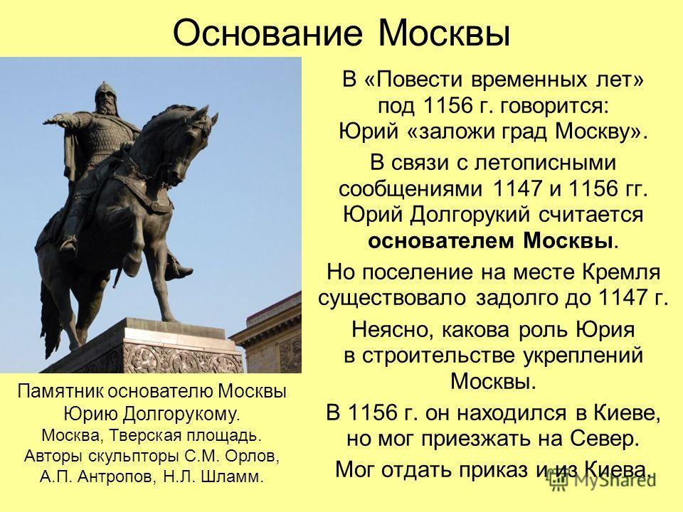 Основание Москвы В «Повести временных лет» под 1156 г. говорится: Юрий «заложи град Москву». В связи с летописными сообщениями 1147 и 1156 гг. Юрий Долгорукий считается основателем Москвы. Но поселение на месте Кремля существовало задолго до 1147 г.