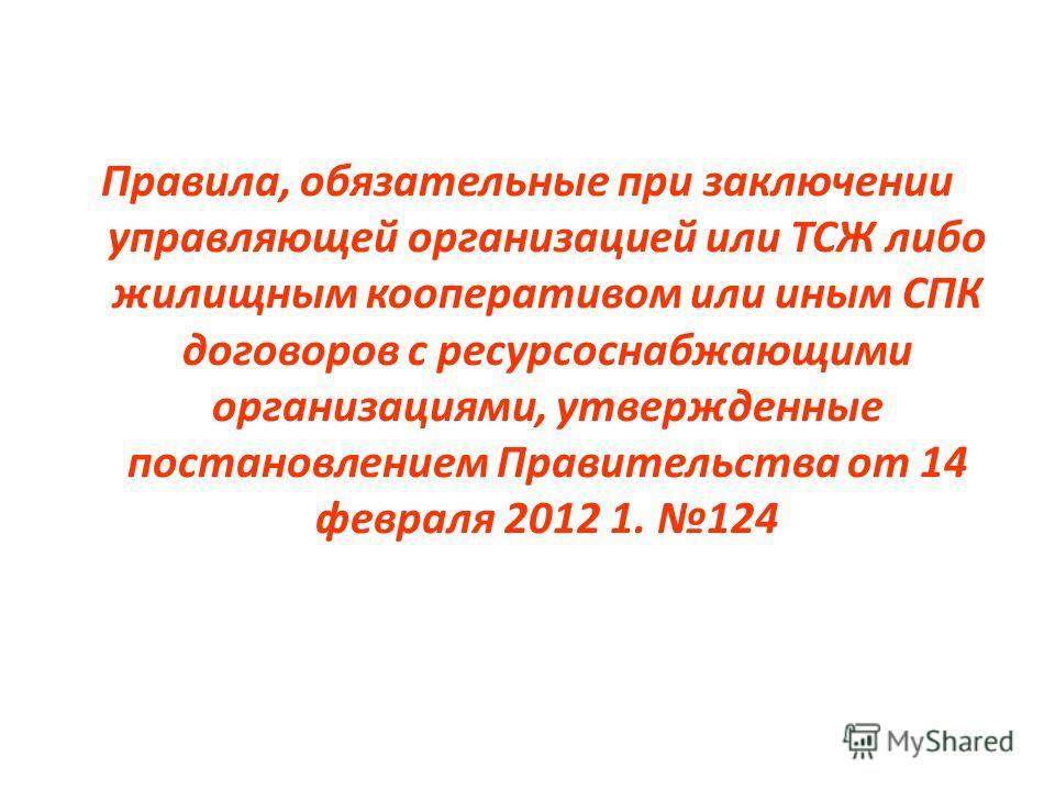 Правила, обязательные при заключении управляющей организацией или ТСЖ либо жилищным кооперативом или иным СПК договоров с ресурсоснабжающими организациями, утвержденные постановлением Правительства от 14 февраля 2012 1. 124