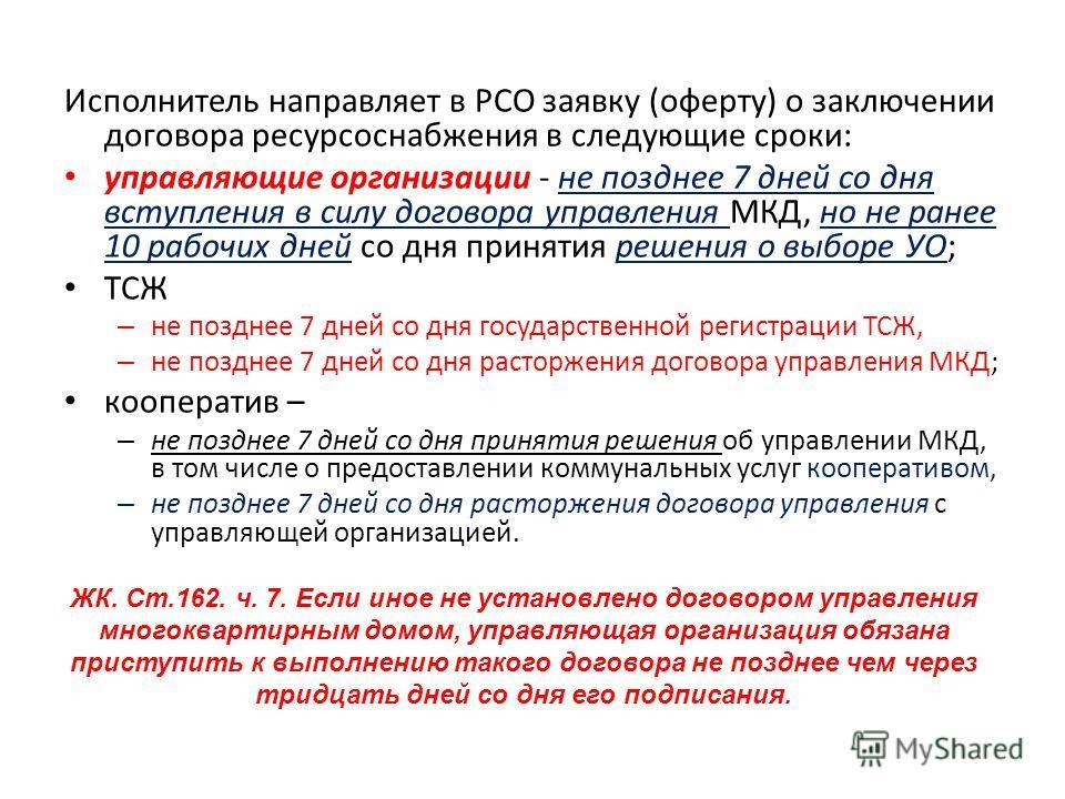 Исполнитель направляет в РСО заявку (оферту) о заключении договора ресурсоснабжения в следующие сроки: управляющие организации - не позднее 7 дней со дня вступления в силу договора управления МКД, но не ранее 10 рабочих дней со дня принятия решения о