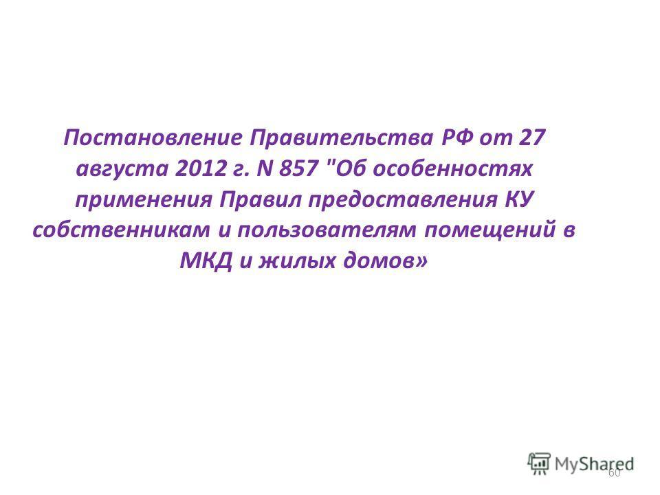 Постановление Правительства РФ от 27 августа 2012 г. N 857 Об особенностях применения Правил предоставления КУ собственникам и пользователям помещений в МКД и жилых домов» 60