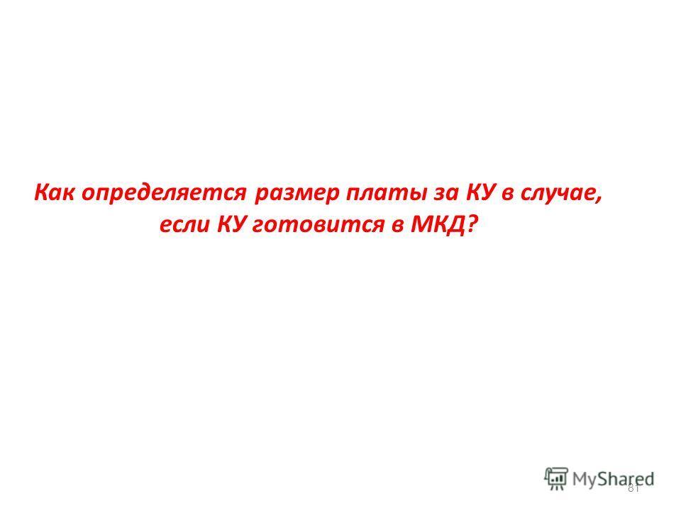 Как определяется размер платы за КУ в случае, если КУ готовится в МКД? 81