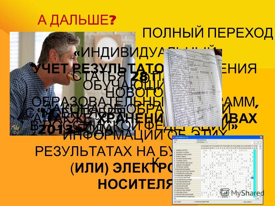 А ДАЛЬШЕ ? СТАТЬЯ 28 П.3.11 НОВОГО « ЗАКОНА ОБ ОБРАЗОВАНИИ В РОССИЙСКОЙ ФЕДЕРАЦИИ » « ИНДИВИДУАЛЬНЫЙ УЧЕТ РЕЗУЛЬТАТОВ ОСВОЕНИЯ ОБУЧАЮЩИМИСЯ ОБРАЗОВАТЕЛЬНЫХ ПРОГРАММ, А ТАКЖЕ ХРАНЕНИЕ В АРХИВАХ ИНФОРМАЦИИ ОБ ЭТИХ РЕЗУЛЬТАТАХ НА БУМАЖНЫХ И (ИЛИ) ЭЛЕКТР
