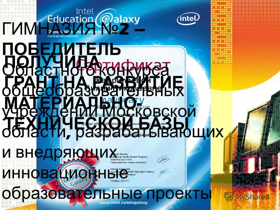 ГИМНАЗИЯ 2 – ПОБЕДИТЕЛЬ Областного конкурса общеобразовательных учреждений Московской области, разрабатывающих и внедряющих инновационные образовательные проекты ПОЛУЧИЛА ГРАНТ НА РАЗВИТИЕ МАТЕРИАЛЬНО - ТЕХНИЧЕСКОЙ БАЗЫ