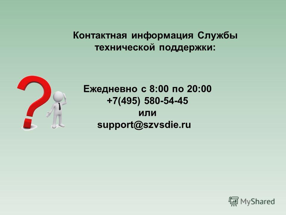 Контактная информация Службы технической поддержки: Ежедневно с 8:00 по 20:00 +7(495) 580-54-45 или support@szvsdie.ru