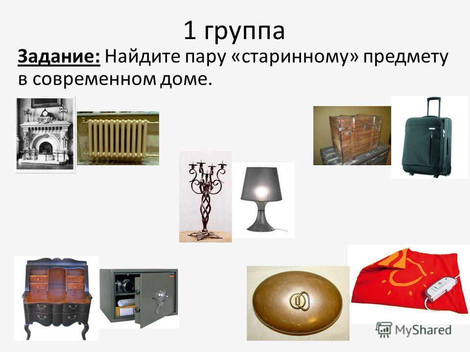 1 группа Задание: Найдите пару «старинному» предмету в современном доме.