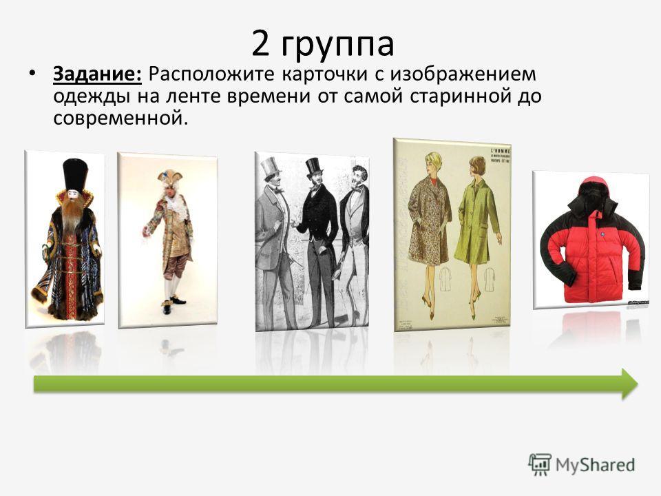 2 группа Задание: Расположите карточки с изображением одежды на ленте времени от самой старинной до современной.