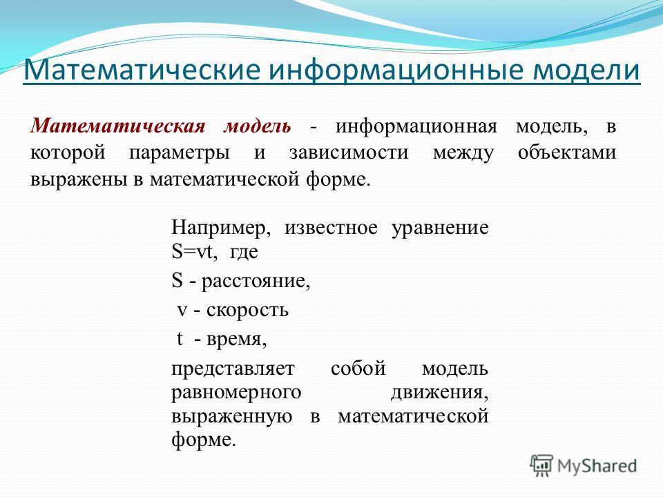 Математические информационные модели Математическая модель - информационная модель, в которой параметры и зависимости между объектами выражены в математической форме. Например, известное уравнение S=vt, где S - расстояние, v - скорость t - время, пре