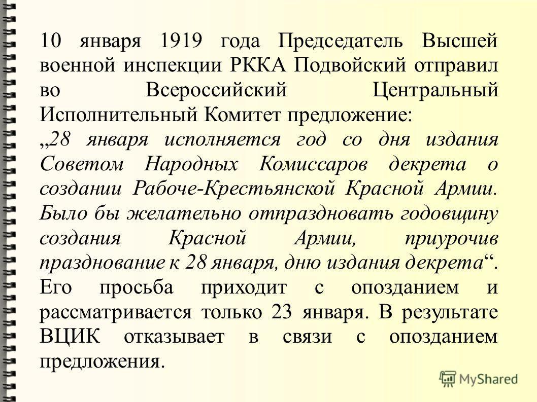 10 января 1919 года Председатель Высшей военной инспекции РККА Подвойский отправил во Всероссийский Центральный Исполнительный Комитет предложение: 28 января исполняется год со дня издания Советом Народных Комиссаров декрета о создании Рабоче-Крестья
